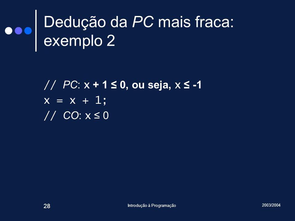 2003/2004 Introdução à Programação 28 Dedução da PC mais fraca: exemplo 2 // PC: x + 1 0, ou seja, x -1 x = x + 1; // CO: x 0