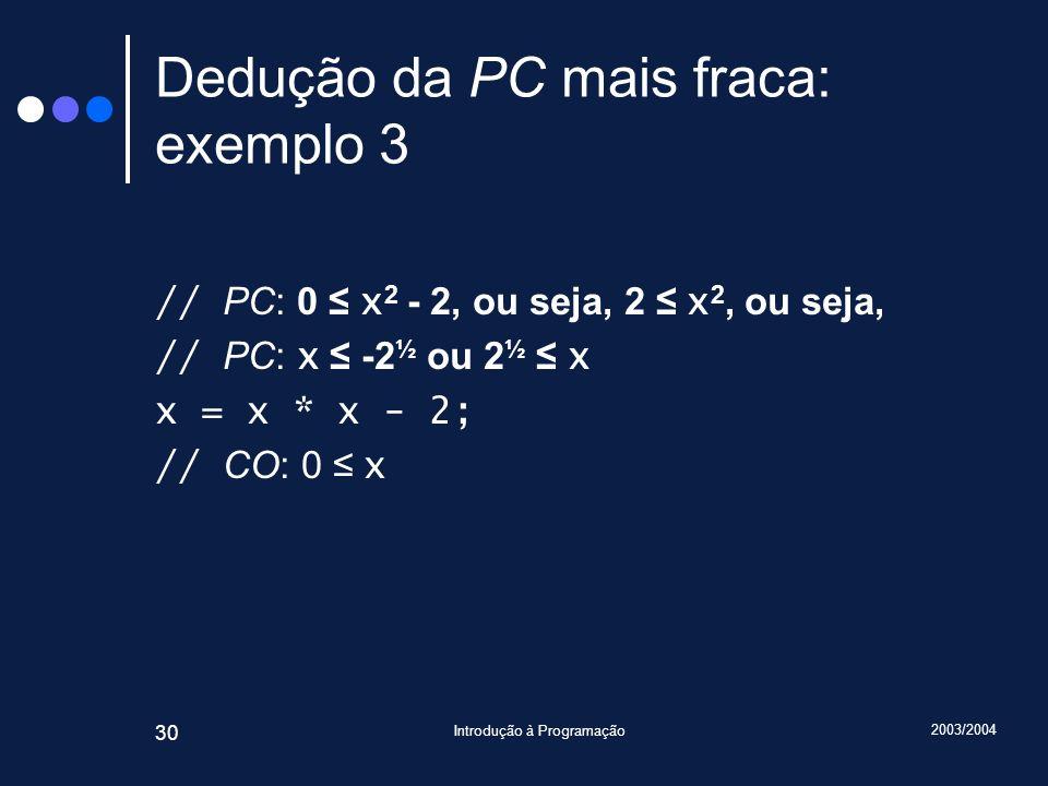 2003/2004 Introdução à Programação 30 Dedução da PC mais fraca: exemplo 3 // PC: 0 x 2 - 2, ou seja, 2 x 2, ou seja, // PC: x -2 ½ ou 2 ½ x x = x * x - 2; // CO: 0 x