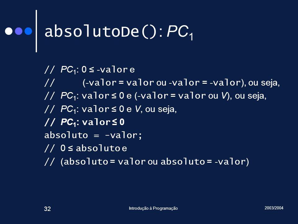 2003/2004 Introdução à Programação 32 absolutoDe() : PC 1 // PC 1 : 0 - valor e // (- valor = valor ou - valor = - valor ), ou seja, // PC 1 : valor 0 e (- valor = valor ou V), ou seja, // PC 1 : valor 0 e V, ou seja, // PC 1 : valor 0 absoluto = -valor; // 0 absoluto e // ( absoluto = valor ou absoluto = - valor )