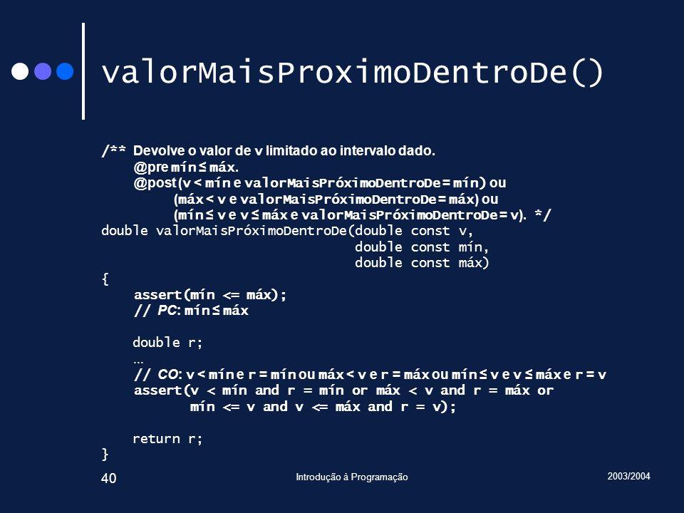 2003/2004 Introdução à Programação 40 valorMaisProximoDentroDe() /** Devolve o valor de v limitado ao intervalo dado.