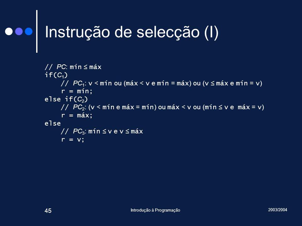 2003/2004 Introdução à Programação 45 Instrução de selecção (I) // PC: mín máx if( C 1 ) // PC 1 : v < mín ou ( máx < v e mín = máx ) ou ( v máx e mín = v ) r = mín; else if( C 2 ) // PC 2 : ( v < mín e máx = mín ) ou máx < v ou ( mín v e máx = v ) r = máx; else // PC 3 : mín v e v máx r = v;
