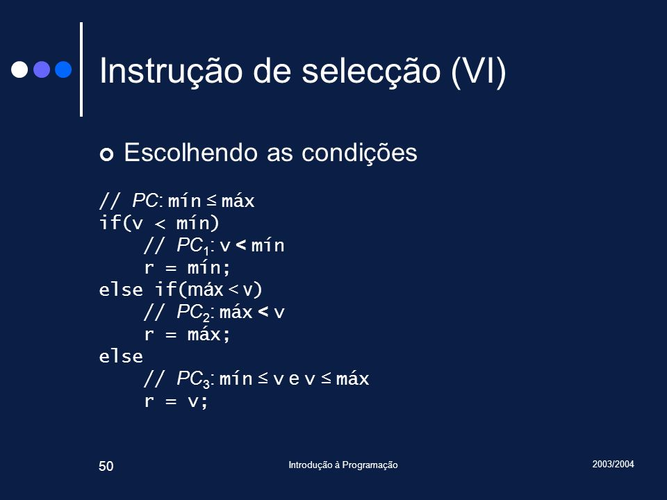 2003/2004 Introdução à Programação 50 Instrução de selecção (VI) Escolhendo as condições // PC: mín máx if(v < mín) // PC 1 : v < mín r = mín; else if( máx < v ) // PC 2 : máx < v r = máx; else // PC 3 : mín v e v máx r = v;