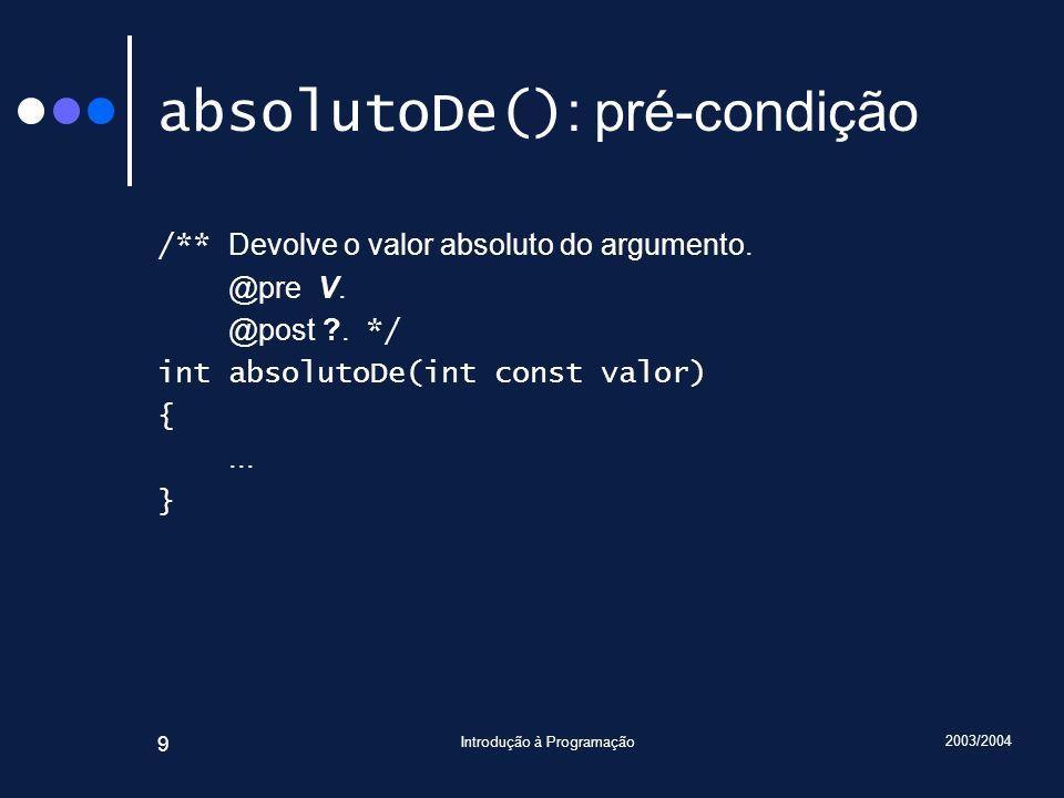 2003/2004 Introdução à Programação 10 absolutoDe() : condição-objectivo /** Devolve o valor absoluto do argumento.