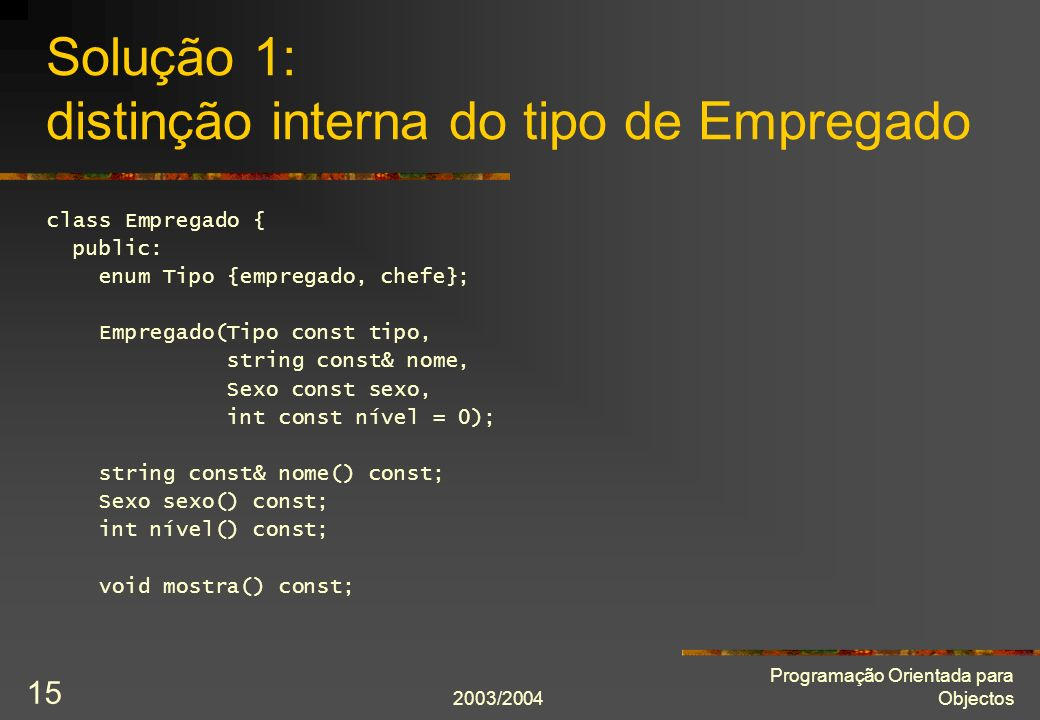 2003/2004 Programação Orientada para Objectos 15 Solução 1: distinção interna do tipo de Empregado class Empregado { public: enum Tipo {empregado, chefe}; Empregado(Tipo const tipo, string const& nome, Sexo const sexo, int const nível = 0); string const& nome() const; Sexo sexo() const; int nível() const; void mostra() const;