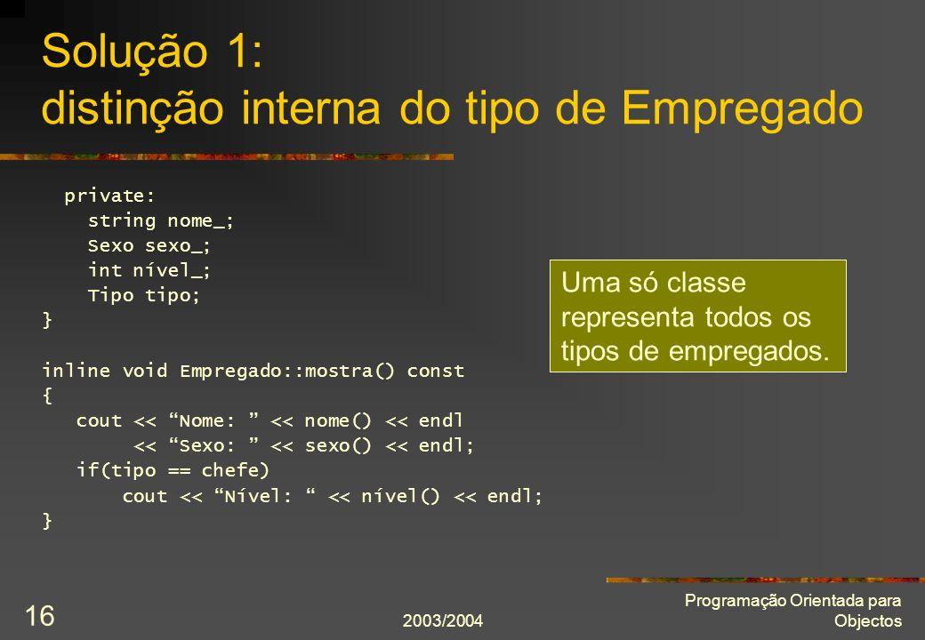 2003/2004 Programação Orientada para Objectos 16 Solução 1: distinção interna do tipo de Empregado private: string nome_; Sexo sexo_; int nível_; Tipo tipo; } inline void Empregado::mostra() const { cout << Nome: << nome() << endl << Sexo: << sexo() << endl; if(tipo == chefe) cout << Nível: << nível() << endl; } Uma só classe representa todos os tipos de empregados.