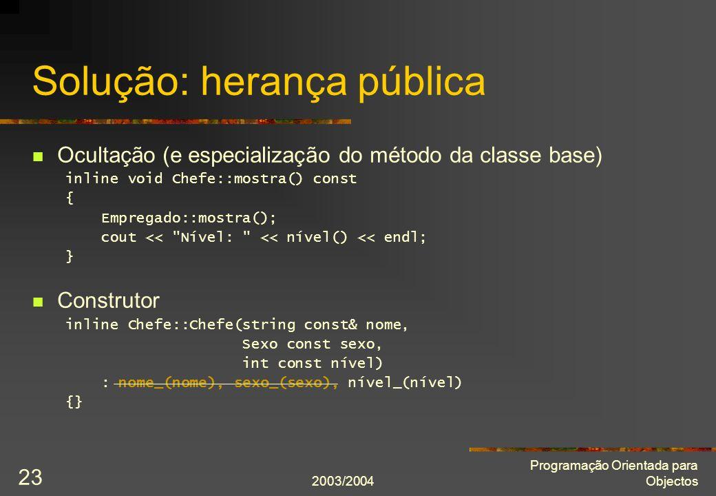 2003/2004 Programação Orientada para Objectos 23 Solução: herança pública Ocultação (e especialização do método da classe base) inline void Chefe::mostra() const { Empregado::mostra(); cout << Nível: << nível() << endl; } Construtor inline Chefe::Chefe(string const& nome, Sexo const sexo, int const nível) : nome_(nome), sexo_(sexo), nível_(nível) {}