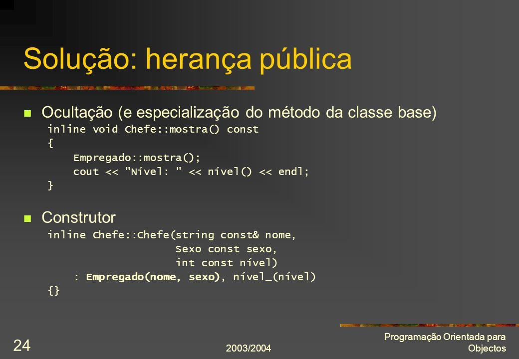 2003/2004 Programação Orientada para Objectos 24 Solução: herança pública Ocultação (e especialização do método da classe base) inline void Chefe::mostra() const { Empregado::mostra(); cout << Nível: << nível() << endl; } Construtor inline Chefe::Chefe(string const& nome, Sexo const sexo, int const nível) : Empregado(nome, sexo), nível_(nível) {}