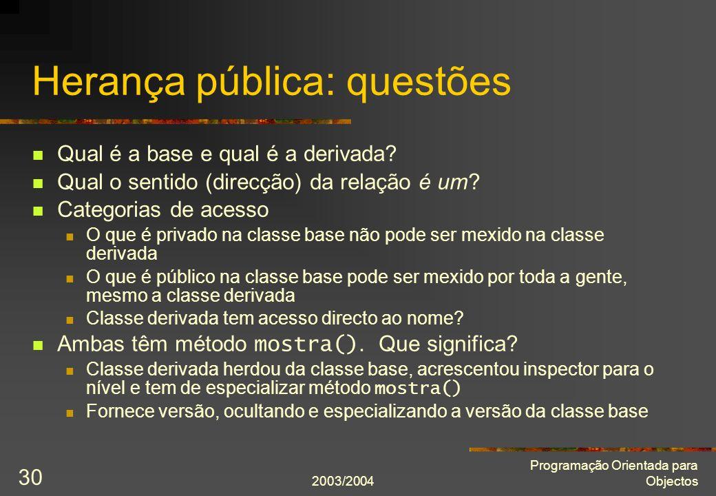 2003/2004 Programação Orientada para Objectos 30 Herança pública: questões Qual é a base e qual é a derivada.