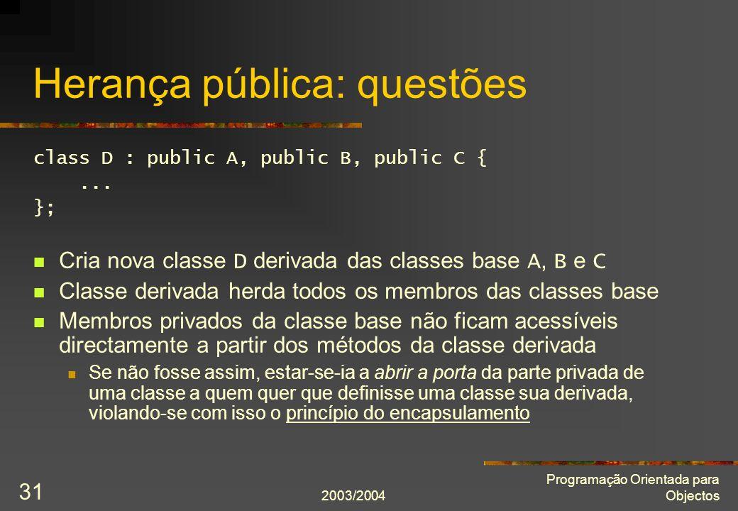 2003/2004 Programação Orientada para Objectos 31 Herança pública: questões class D : public A, public B, public C {...