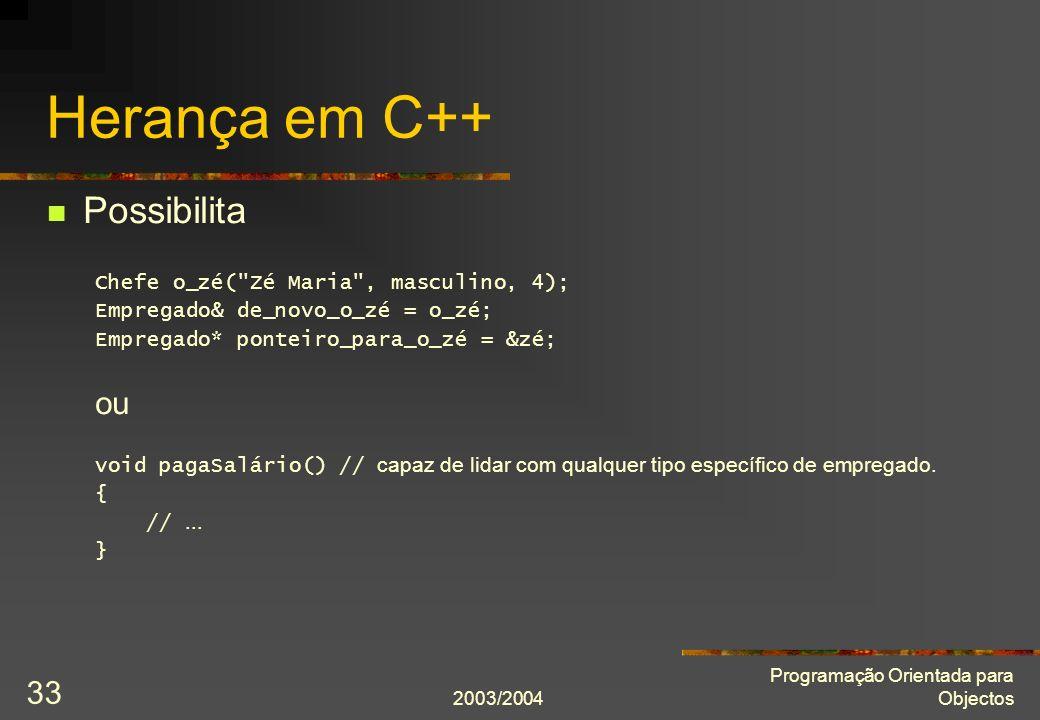 2003/2004 Programação Orientada para Objectos 33 Herança em C++ Possibilita Chefe o_zé( Zé Maria , masculino, 4); Empregado& de_novo_o_zé = o_zé; Empregado* ponteiro_para_o_zé = &zé; ou void pagaSalário() // capaz de lidar com qualquer tipo específico de empregado.