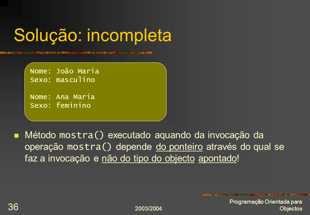 2003/2004 Programação Orientada para Objectos 36 Solução: incompleta Método mostra() executado aquando da invocação da operação mostra() depende do ponteiro através do qual se faz a invocação e não do tipo do objecto apontado.