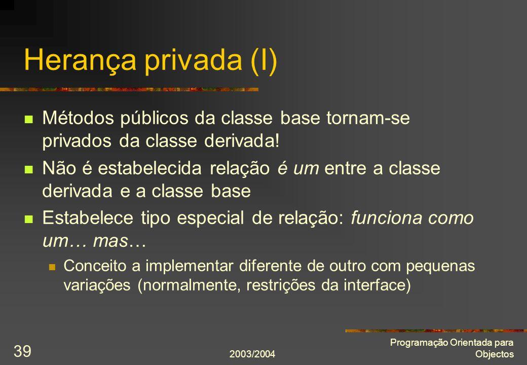 2003/2004 Programação Orientada para Objectos 39 Herança privada (I) Métodos públicos da classe base tornam-se privados da classe derivada.