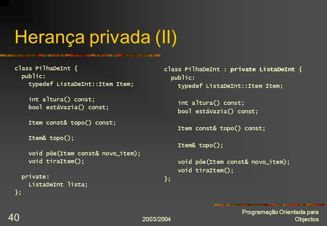 2003/2004 Programação Orientada para Objectos 40 Herança privada (II) class PilhaDeInt { public: typedef ListaDeInt::Item Item; int altura() const; bool estáVazia() const; Item const& topo() const; Item& topo(); void põe(Item const& novo_item); void tiraItem(); private: ListaDeInt lista; }; class PilhaDeInt : private ListaDeInt { public: typedef ListaDeInt::Item Item; int altura() const; bool estáVazia() const; Item const& topo() const; Item& topo(); void põe(Item const& novo_item); void tiraItem(); };