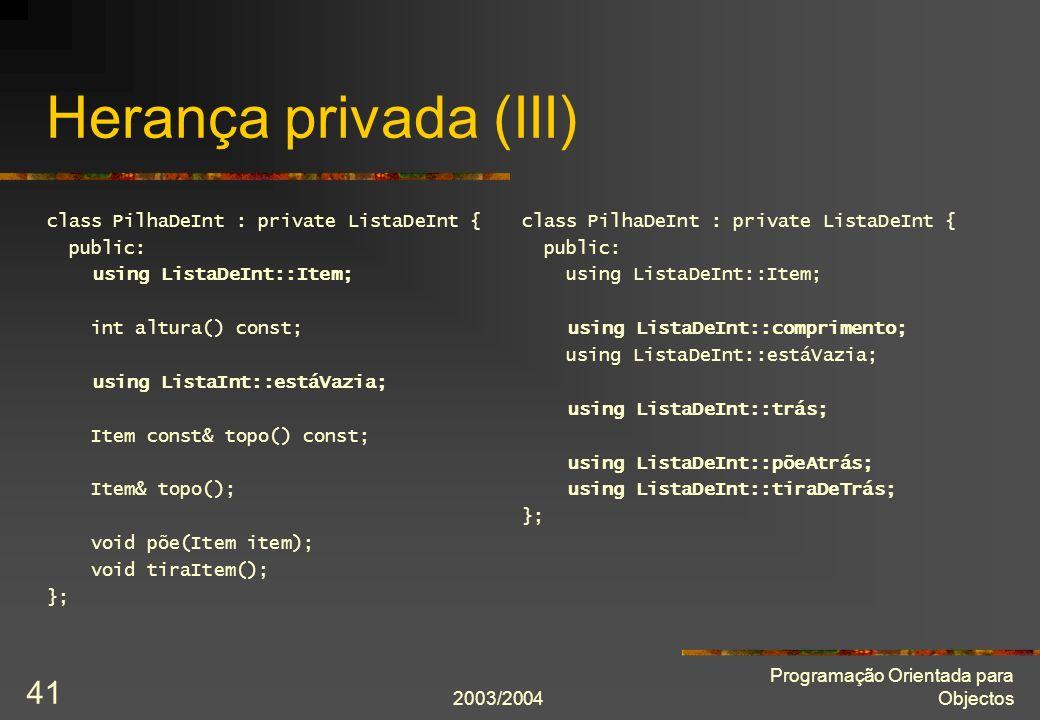 2003/2004 Programação Orientada para Objectos 41 Herança privada (III) class PilhaDeInt : private ListaDeInt { public: using ListaDeInt::Item; int altura() const; using ListaInt::estáVazia; Item const& topo() const; Item& topo(); void põe(Item item); void tiraItem(); }; class PilhaDeInt : private ListaDeInt { public: using ListaDeInt::Item; using ListaDeInt::comprimento; using ListaDeInt::estáVazia; using ListaDeInt::trás; using ListaDeInt::põeAtrás; using ListaDeInt::tiraDeTrás; };