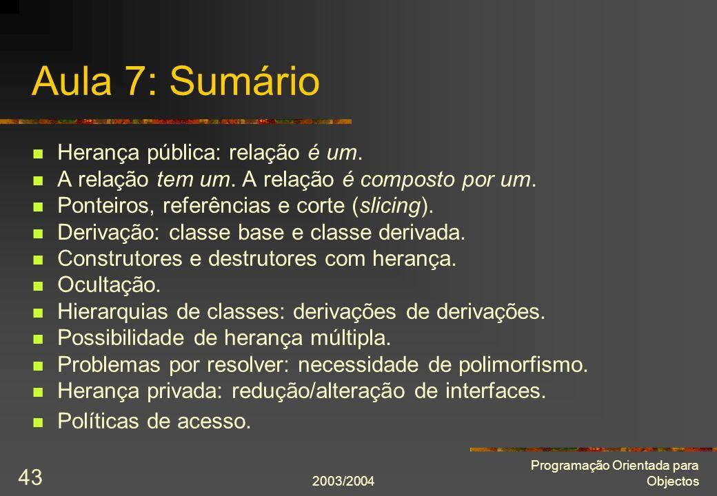 2003/2004 Programação Orientada para Objectos 43 Aula 7: Sumário Herança pública: relação é um.