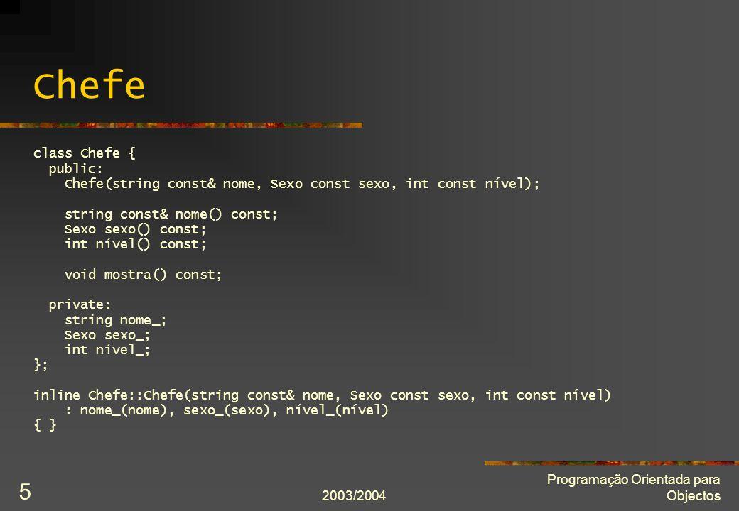 2003/2004 Programação Orientada para Objectos 5 Chefe class Chefe { public: Chefe(string const& nome, Sexo const sexo, int const nível); string const& nome() const; Sexo sexo() const; int nível() const; void mostra() const; private: string nome_; Sexo sexo_; int nível_; }; inline Chefe::Chefe(string const& nome, Sexo const sexo, int const nível) : nome_(nome), sexo_(sexo), nível_(nível) { }