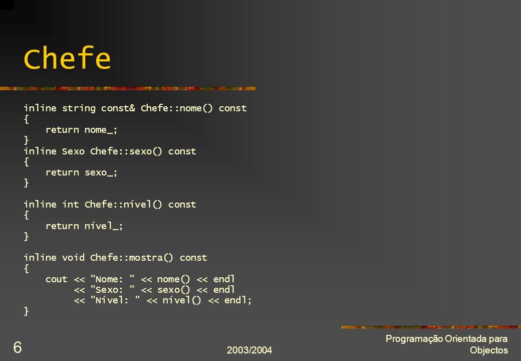 2003/2004 Programação Orientada para Objectos 6 Chefe inline string const& Chefe::nome() const { return nome_; } inline Sexo Chefe::sexo() const { return sexo_; } inline int Chefe::nível() const { return nível_; } inline void Chefe::mostra() const { cout << Nome: << nome() << endl << Sexo: << sexo() << endl << Nível: << nível() << endl; }
