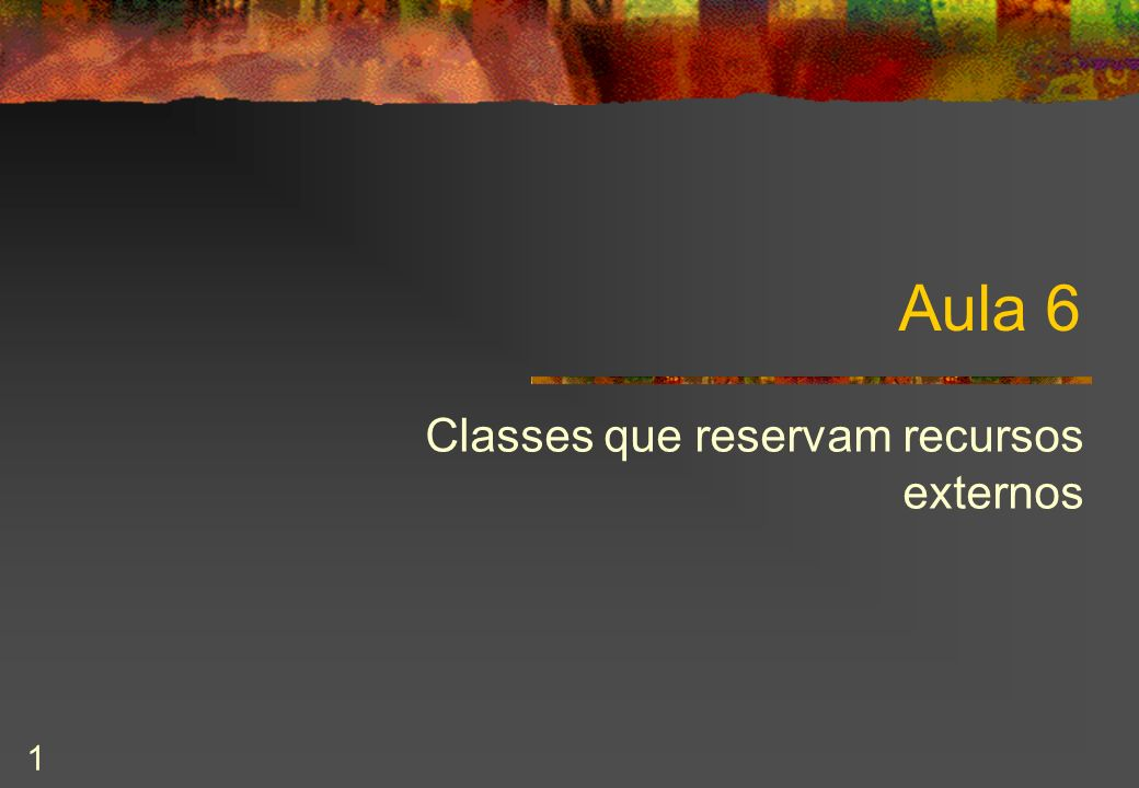 1 Aula 6 Classes que reservam recursos externos