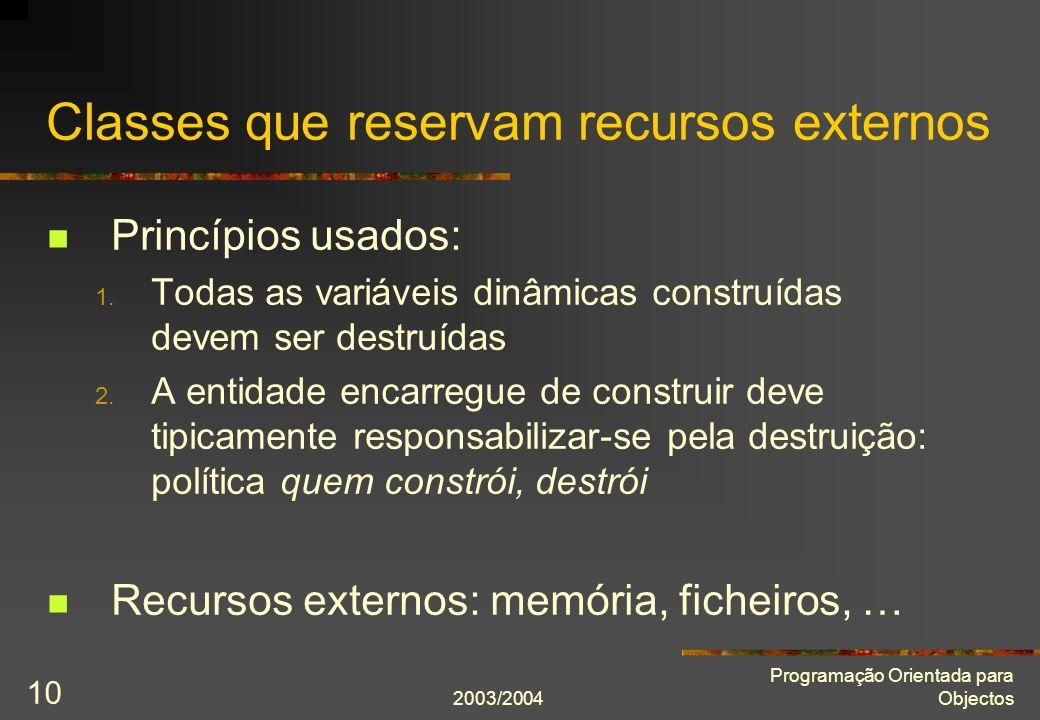 2003/2004 Programação Orientada para Objectos 10 Classes que reservam recursos externos Princípios usados: 1. Todas as variáveis dinâmicas construídas
