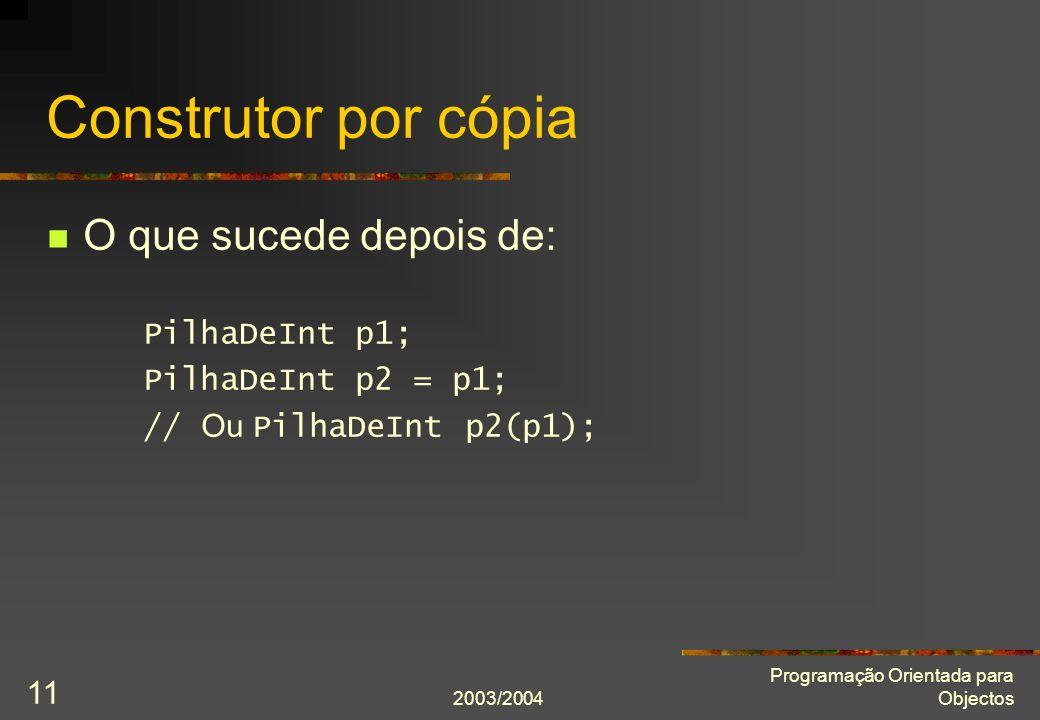 2003/2004 Programação Orientada para Objectos 11 Construtor por cópia O que sucede depois de: PilhaDeInt p1; PilhaDeInt p2 = p1; // Ou PilhaDeInt p2(p