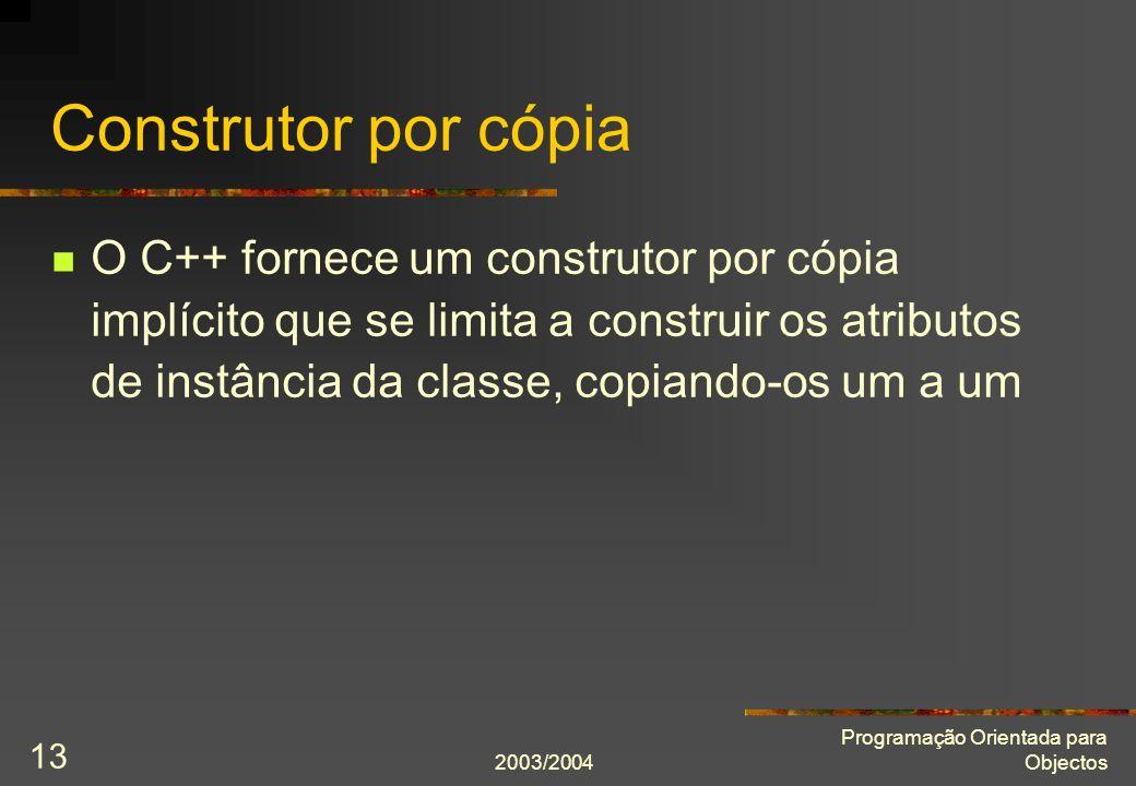 2003/2004 Programação Orientada para Objectos 13 Construtor por cópia O C++ fornece um construtor por cópia implícito que se limita a construir os atr