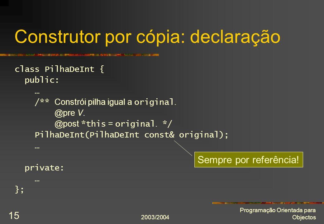 2003/2004 Programação Orientada para Objectos 15 Construtor por cópia: declaração class PilhaDeInt { public: … /** Constrói pilha igual a original. @p