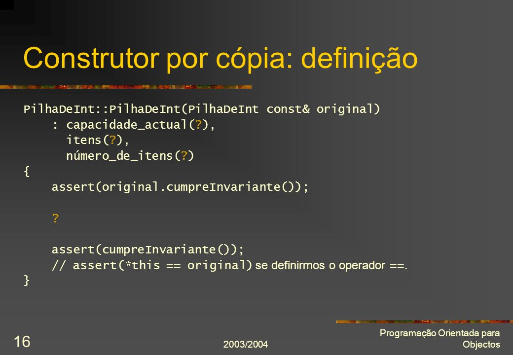 2003/2004 Programação Orientada para Objectos 16 Construtor por cópia: definição PilhaDeInt::PilhaDeInt(PilhaDeInt const& original) : capacidade_actua