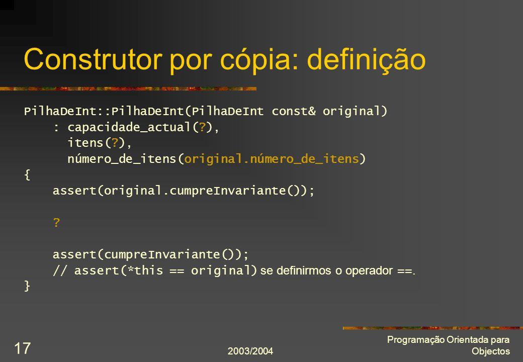 2003/2004 Programação Orientada para Objectos 17 Construtor por cópia: definição PilhaDeInt::PilhaDeInt(PilhaDeInt const& original) : capacidade_actua