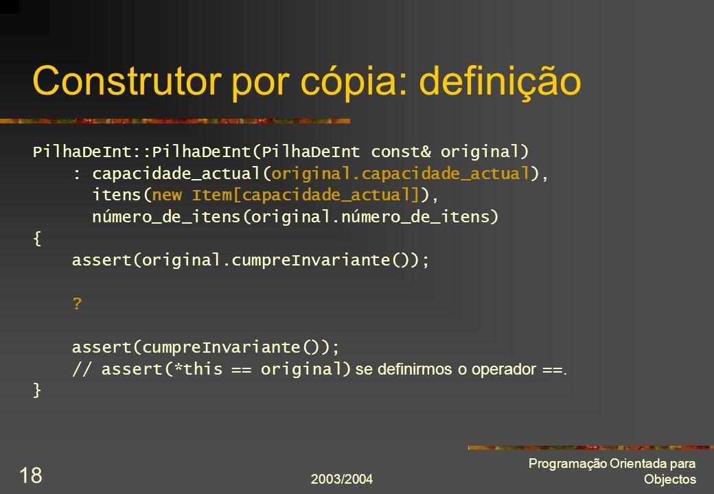 2003/2004 Programação Orientada para Objectos 18 Construtor por cópia: definição PilhaDeInt::PilhaDeInt(PilhaDeInt const& original) : capacidade_actua