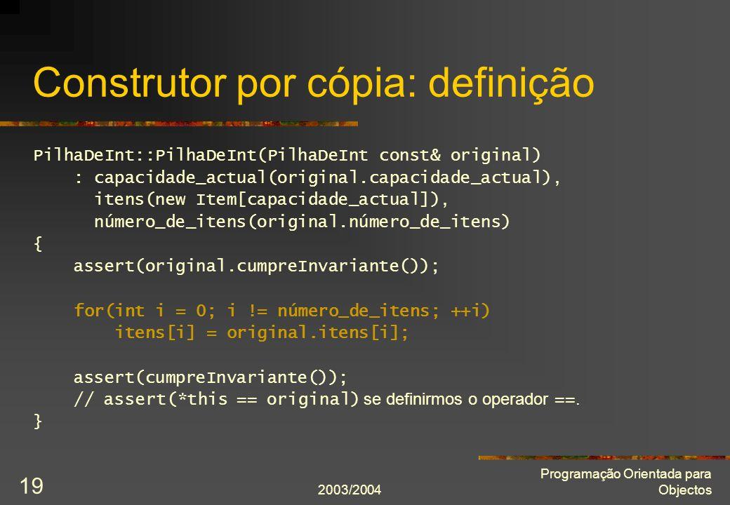 2003/2004 Programação Orientada para Objectos 19 Construtor por cópia: definição PilhaDeInt::PilhaDeInt(PilhaDeInt const& original) : capacidade_actua