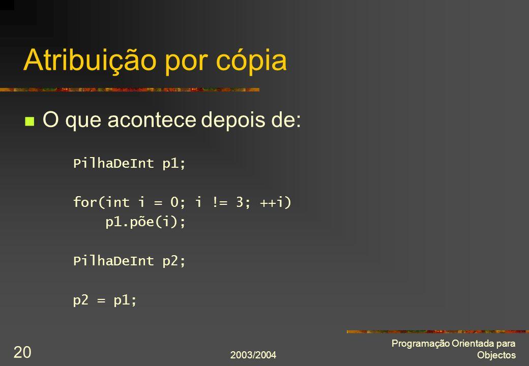 2003/2004 Programação Orientada para Objectos 20 Atribuição por cópia O que acontece depois de: PilhaDeInt p1; for(int i = 0; i != 3; ++i) p1.põe(i);