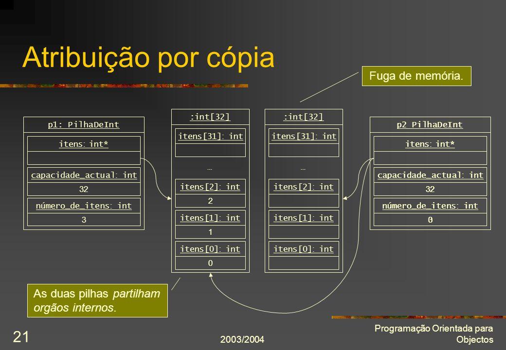 2003/2004 Programação Orientada para Objectos 21 3 número_de_itens : int 32 capacidade_actual : int p2 PilhaDeInt itens : int* Atribuição por cópia 0