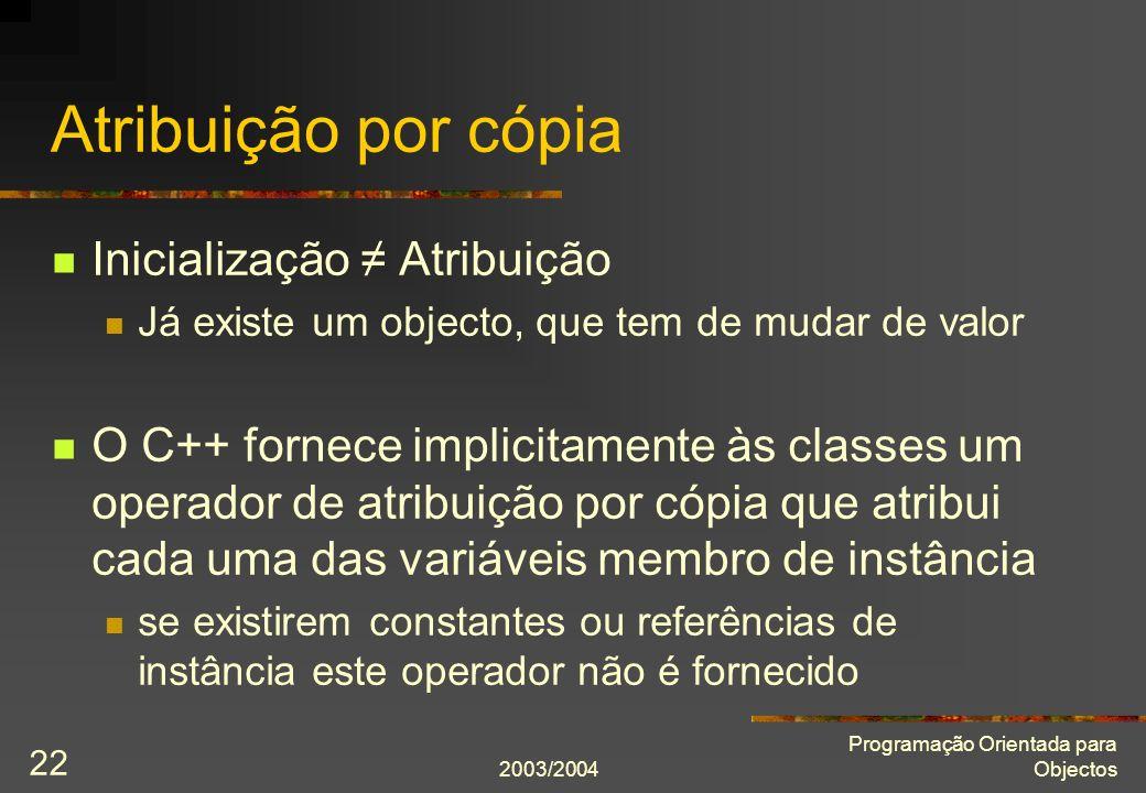 2003/2004 Programação Orientada para Objectos 22 Atribuição por cópia Inicialização Atribuição Já existe um objecto, que tem de mudar de valor O C++ f