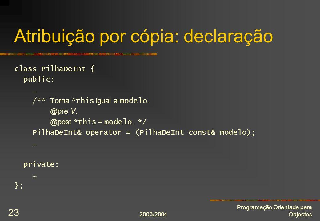 2003/2004 Programação Orientada para Objectos 23 Atribuição por cópia: declaração class PilhaDeInt { public: … /** Torna *this igual a modelo. @pre V.