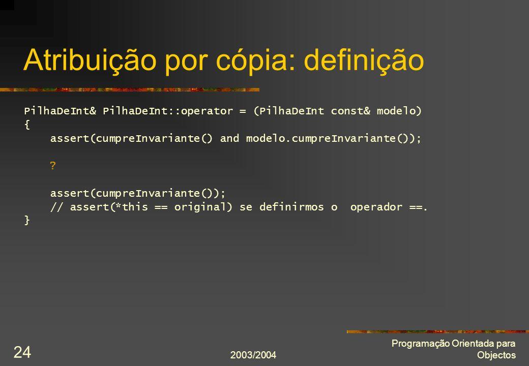 2003/2004 Programação Orientada para Objectos 24 Atribuição por cópia: definição PilhaDeInt& PilhaDeInt::operator = (PilhaDeInt const& modelo) { asser