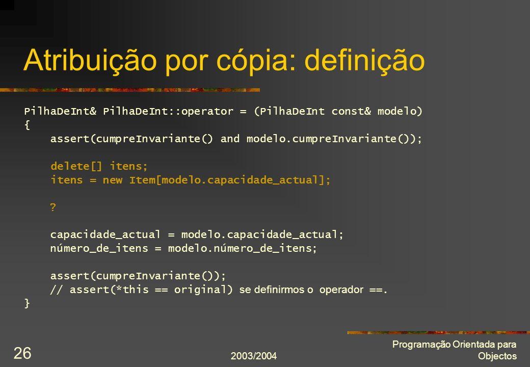2003/2004 Programação Orientada para Objectos 26 Atribuição por cópia: definição PilhaDeInt& PilhaDeInt::operator = (PilhaDeInt const& modelo) { asser