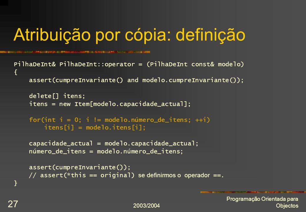 2003/2004 Programação Orientada para Objectos 27 Atribuição por cópia: definição PilhaDeInt& PilhaDeInt::operator = (PilhaDeInt const& modelo) { asser