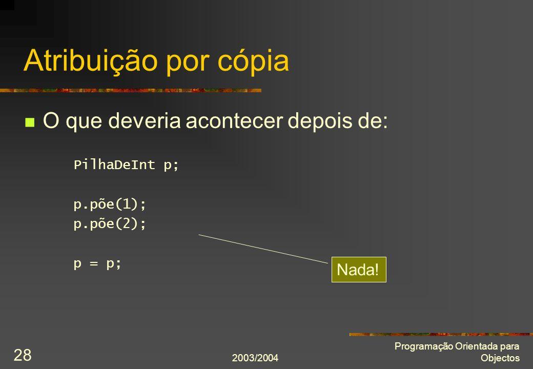 2003/2004 Programação Orientada para Objectos 28 Atribuição por cópia O que deveria acontecer depois de: PilhaDeInt p; p.põe(1); p.põe(2); p = p; Nada