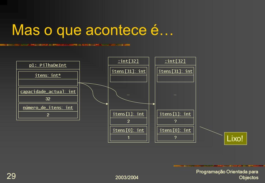 2003/2004 Programação Orientada para Objectos 29 Mas o que acontece é… 1 itens[0] : int 2 itens[1] : int itens[31] : int :int[32] … 2 número_de_itens