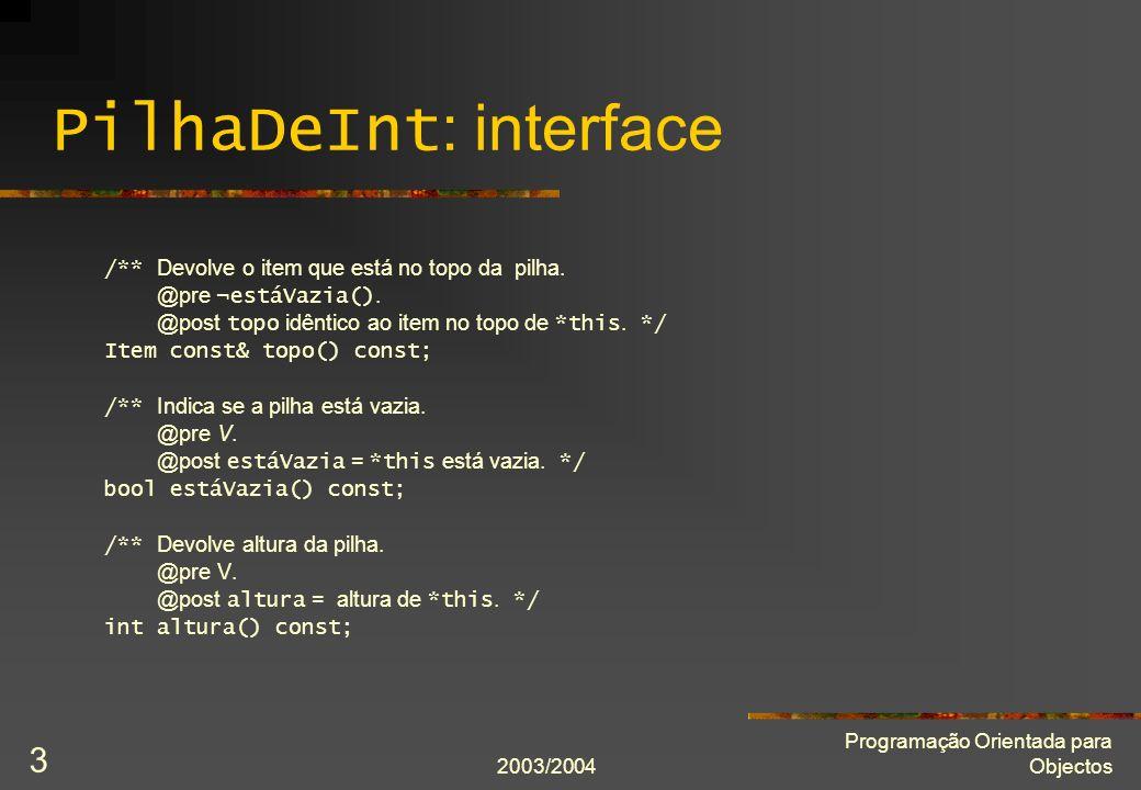 2003/2004 Programação Orientada para Objectos 34 Atribuição por cópia: definição PilhaDeInt& PilhaDeInt::operator = (PilhaDeInt const& modelo) { assert(cumpreInvariante() and modelo.cumpreInvariante()); if(&*this != &modelo) { delete[] itens; itens = new Item[modelo.capacidade_actual]; for(int i = 0; i != modelo.número_de_itens; ++i) itens[i] = modelo.itens[i]; capacidade_actual = modelo.capacidade_actual; número_de_itens = modelo.número_de_itens; } assert(cumpreInvariante()); // assert(*this == modelo) se definirmos o operador ==.