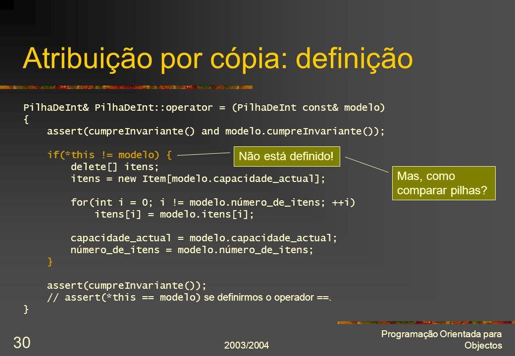 2003/2004 Programação Orientada para Objectos 30 Atribuição por cópia: definição PilhaDeInt& PilhaDeInt::operator = (PilhaDeInt const& modelo) { asser