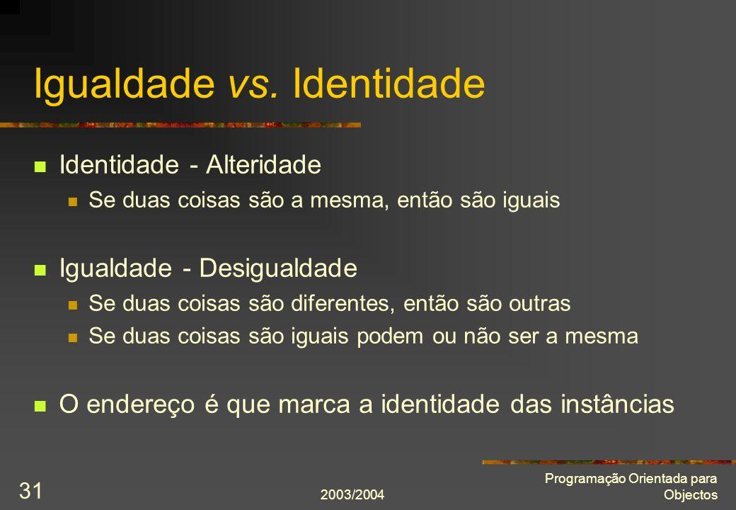 2003/2004 Programação Orientada para Objectos 31 Igualdade vs. Identidade Identidade - Alteridade Se duas coisas são a mesma, então são iguais Igualda