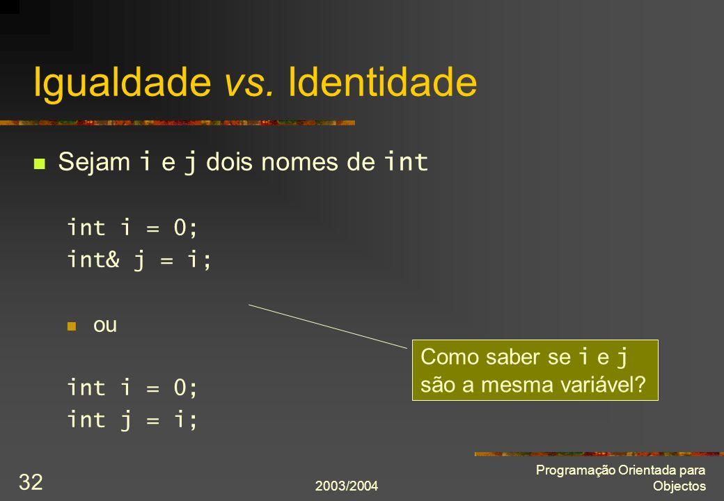 2003/2004 Programação Orientada para Objectos 32 Igualdade vs. Identidade Sejam i e j dois nomes de int int i = 0; int& j = i; ou int i = 0; int j = i