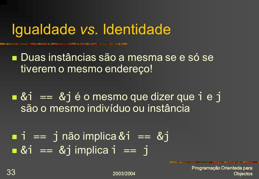 2003/2004 Programação Orientada para Objectos 33 Igualdade vs. Identidade Duas instâncias são a mesma se e só se tiverem o mesmo endereço! &i == &j é