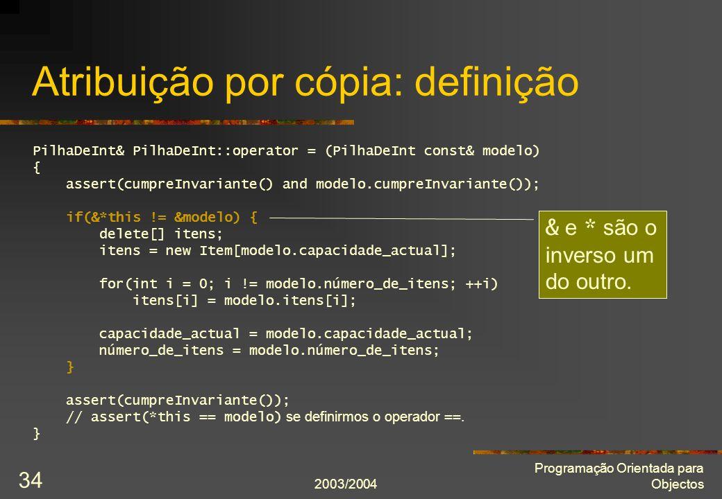 2003/2004 Programação Orientada para Objectos 34 Atribuição por cópia: definição PilhaDeInt& PilhaDeInt::operator = (PilhaDeInt const& modelo) { asser
