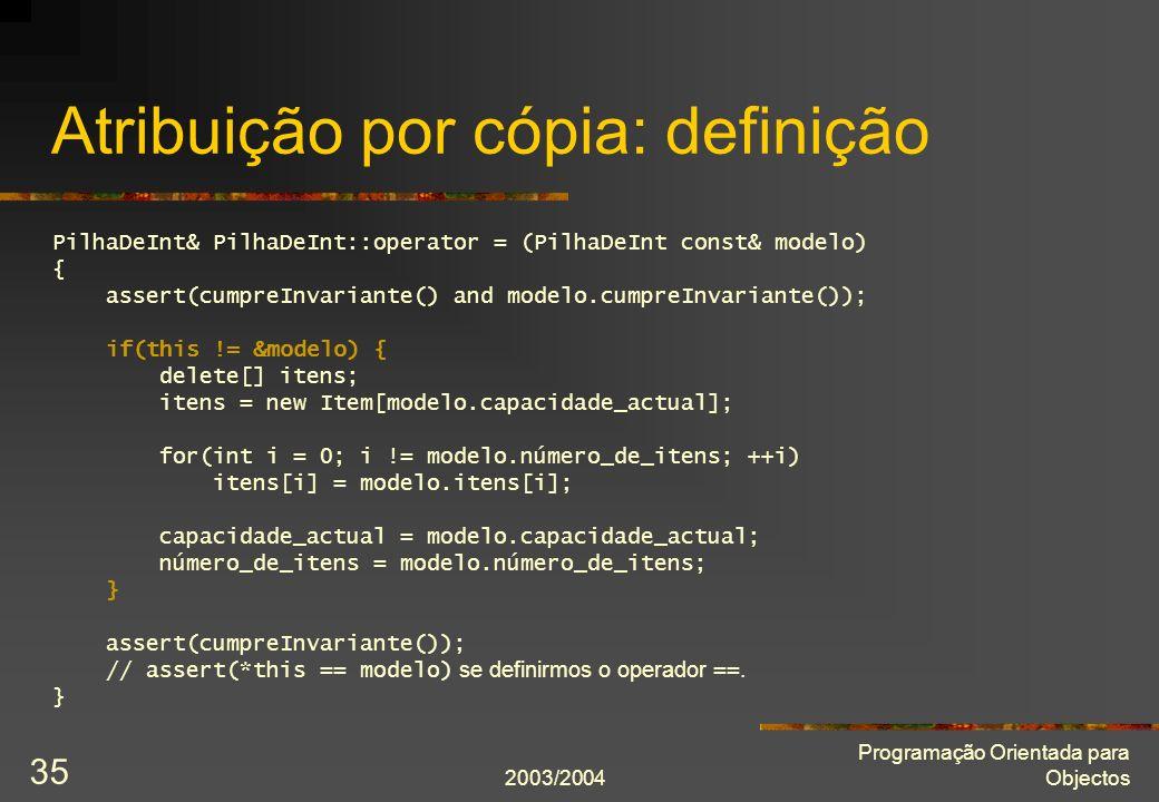 2003/2004 Programação Orientada para Objectos 35 Atribuição por cópia: definição PilhaDeInt& PilhaDeInt::operator = (PilhaDeInt const& modelo) { asser