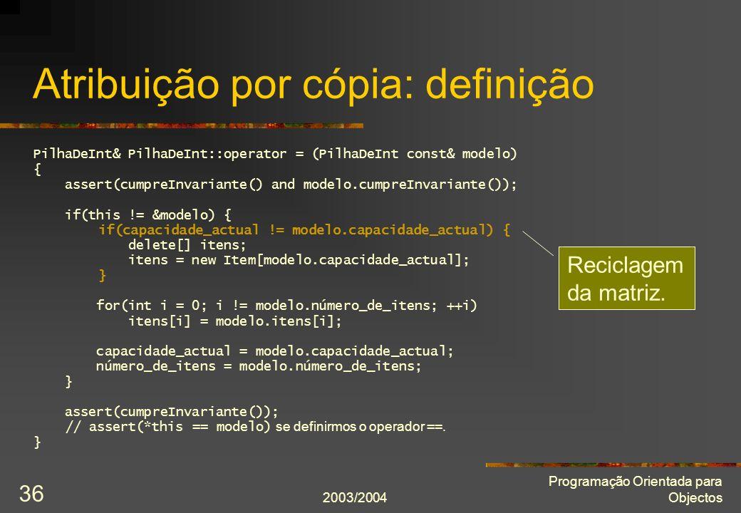 2003/2004 Programação Orientada para Objectos 36 Atribuição por cópia: definição PilhaDeInt& PilhaDeInt::operator = (PilhaDeInt const& modelo) { asser