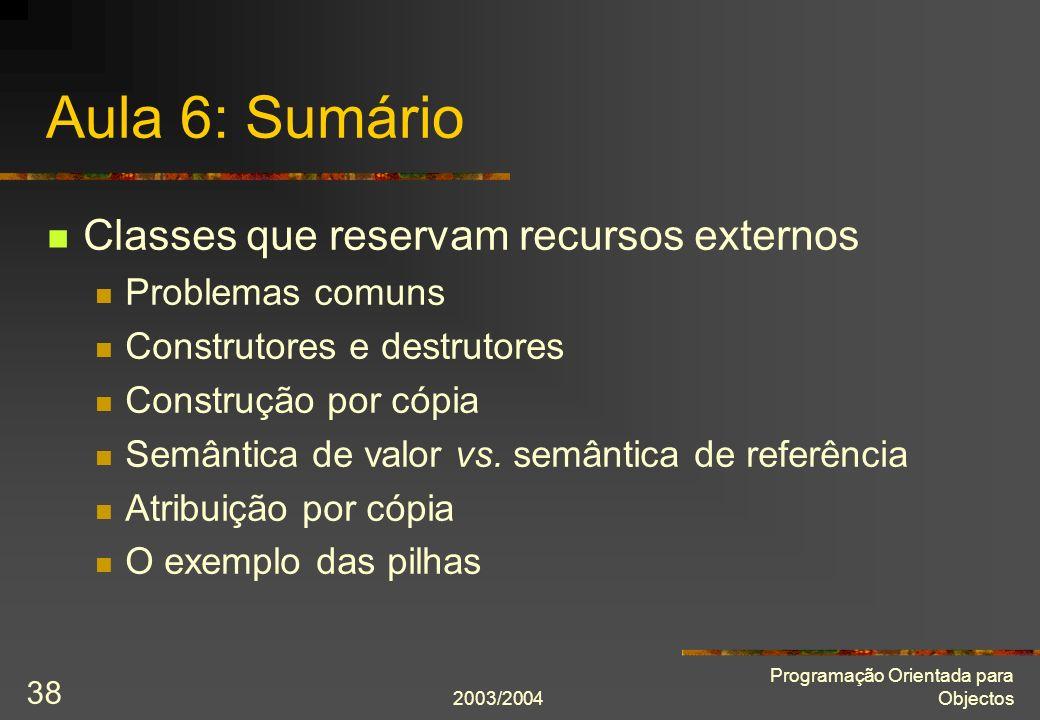2003/2004 Programação Orientada para Objectos 38 Aula 6: Sumário Classes que reservam recursos externos Problemas comuns Construtores e destrutores Co