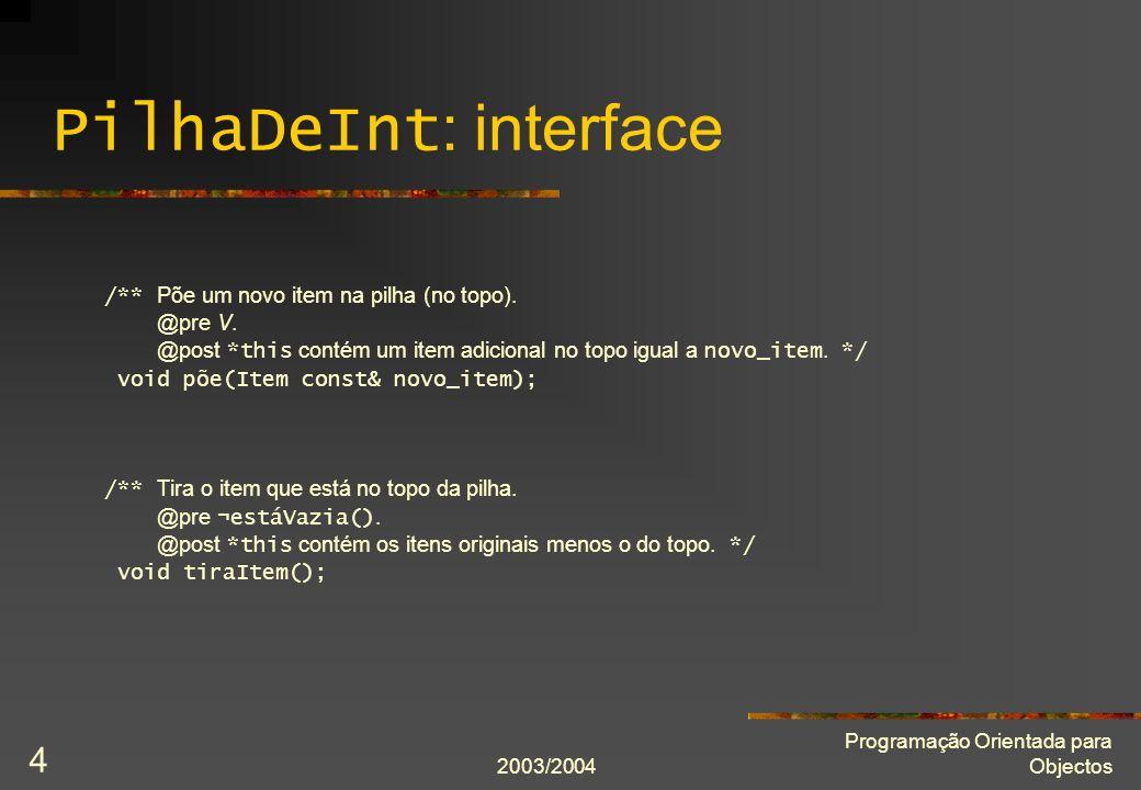 2003/2004 Programação Orientada para Objectos 5 PilhaDeInt : implementação private: static int const capacidade_inicial = 32; int capacidade_actual; Item* itens; int número_de_itens; bool cumpreInvariante() const; }; inline PilhaDeInt::PilhaDeInt() : capacidade_actual(capacidade_inicial), itens(new Item[capacidade_actual]), número_de_itens(0) { assert(cumpreInvariante()); }