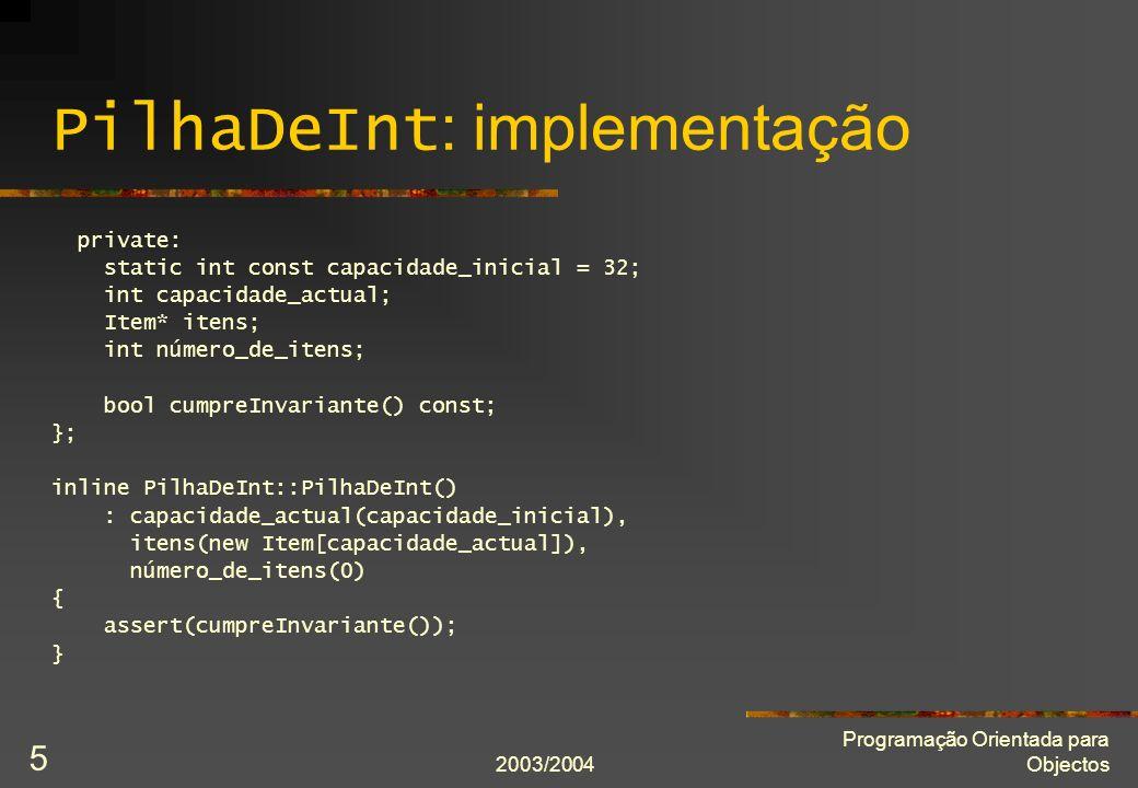 2003/2004 Programação Orientada para Objectos 6 PilhaDeInt : implementação inline PilhaDeInt::~PilhaDeInt() { assert(cumpreInvariante()); delete[] itens; } PilhaDeInt::Item const& PilhaDeInt::topo() const { assert(cumpreInvariante()); return itens[número_de_itens - 1]; }